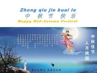 Zhong qiu jie kuai  le 中   秋  节   快  乐 Happy Mid-Autumn Festival
