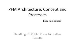 PFM Architecture: Concept and  Processes Babu  Ram  Subedi