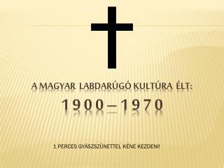 A MAGYAR  LABDARÚGÓ KULTÚRA  ÉLT: 1 9 0  0  – 1 9 7 0