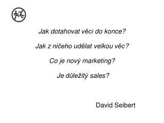 Jak dotahovat věci  do  konce ? Jak z  ničeho udělat velkou věc ?  Co  je  nový  marketing ?