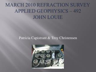 March 2010 Refraction Survey Applied Geophysics – 492  John Louie