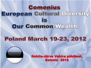 Comenius European Cultural Diversity is Our Common Wealth. Poland March 19-23, 2012