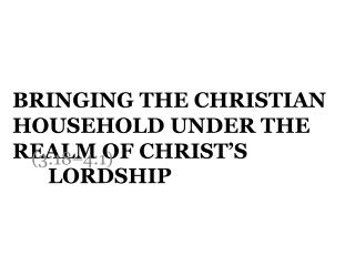 Bringing the Christian Household under the Realm of Christ's  Lordship