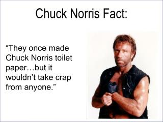"""They once made Chuck Norris toilet paper…but it wouldn't take crap from anyone."""
