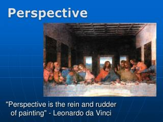 """Perspective is the rein and rudder of painting"" - Leonardo  da  Vinci"