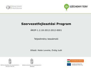 Szervezetfejlesztési Program ÁROP-1.2.18-2012-2012-0001 Teljesítmény beszámoló