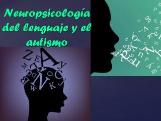 Neuropsicolog ía  del lenguaje y el autismo