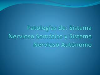 Patologías de: Sistema Nervioso Somático y Sistema Nervioso Autónomo