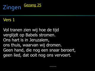 Vers 1  Vol tranen zien wij hoe de tijd verglijdt op  Babels  stromen.  Ons hart is in Jeruzalem,