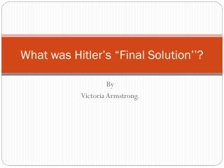 "What was Hitler's ""Final Solution''?"