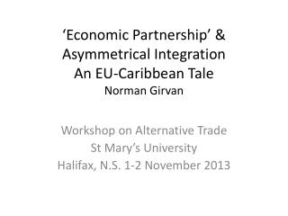 'Economic Partnership' & Asymmetrical Integration An EU-Caribbean Tale Norman Girvan
