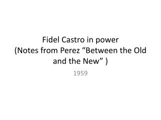 "Fidel Castro in  power (Notes from Perez ""Between the Old and the New"" )"