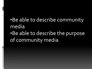 Be able to describe community media Be able to describe the purpose of community media