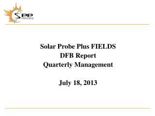 Solar Probe Plus  FIELDS DFB Report Quarterly Management July 18, 2013