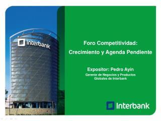 Foro Competitividad: Crecimiento y Agenda Pendiente Expositor: Pedro Ayín