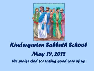 Kindergarten Sabbath School May 19, 2012 We praise God for taking good care of us