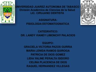 ASIGNATURA: FISIOLOGIA ESTOMATOGNATICA CATEDRATICO: DR. LANDY VIANEY LIMONCHY PALACIOS EQUIPO: