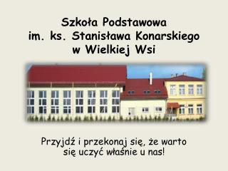 Szkoła  Podstawowa im .  ks .  Stanisława Konarskiego w  Wielkiej Wsi