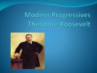 Modern Progressives Theodore Roosevelt