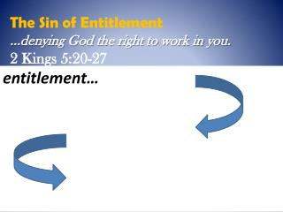 The Sin of Entitlement  …denying God the right to work in you.  2 Kings 5:20-27