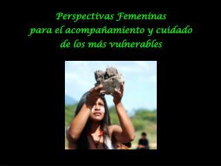 Perspectivas Femeninas p ara el acompañamiento y cuidado d e los más vulnerables