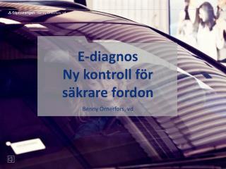 E-diagnos Ny kontroll för säkrare fordon Benny Örnerfors, vd