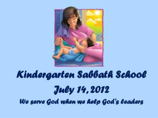 Kindergarten Sabbath School July  14,  2012 We serve God when we help God's leaders