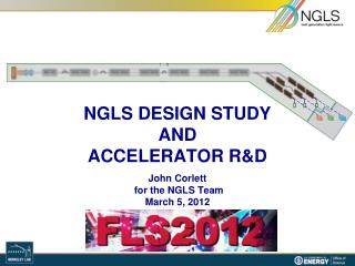 NGLS DESIGN STUDY AND ACCELERATOR R&D  John Corlett  for the NGLS Team March 5, 2012