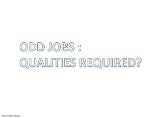 ODD JOBS : QUALITIES REQUIRED?
