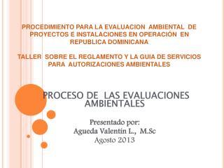 PROCESO DE  LAS EVALUACIONES   AMBIENTALES  Presentado por: Agueda Valentín L.,  M.Sc Agosto 2013