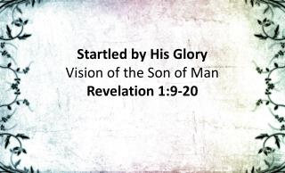 Startled by His Glory Vision of the Son of Man Revelation 1:9-20