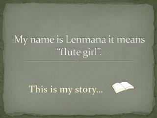 "My name is Lenmana it means  ""flute girl""."