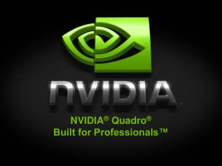 NVIDIA ®  Quadro ® Built for Professionals™