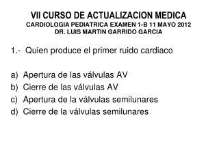 1.-  Quien produce el primer ruido  cardiaco Apertura de las válvulas AV Cierre de las válvulas AV