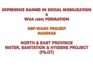 EXPERIENCE GAINED IN SOCIAL MOBILIZATION &  WUA [ CBO ] FORMATION NEP-WASH PROJECT MANNAR