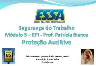 Segurança do Trabalho Módulo 5 – EPI - Prof. Patrícia Bianca  Proteção Auditiva