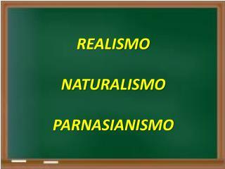 REALISMO NATURALISMO PARNASIANISMO