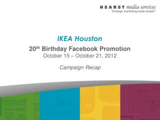 IKEA Houston 20 th  Birthday Facebook Promotion October 15 – October 21, 2012 Campaign Recap