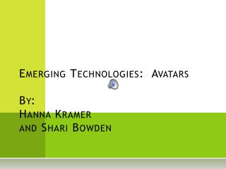 Emerging Technologies:  Avatars By:   Hanna Kramer and Shari Bowden