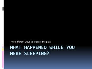 WHAT HAPPENED WHILE YOU WERE SLEEPING?