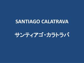 SANTIAGO CALATRAVA サンティアゴ・カラトラバ