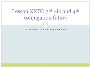 Lesson XXIV: 3 rd  – io  and 4 th  conjugation future