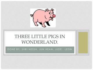Three little pigs in wonderland.