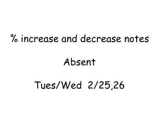 % increase and decrease notes Absent Tues /Wed   2 /25,26