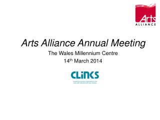 Arts Alliance Annual Meeting The Wales Millennium Centre 14 th  March 2014