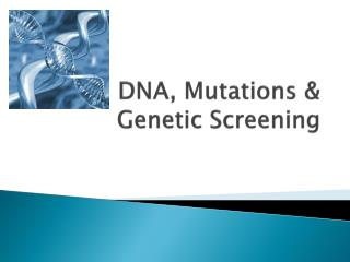 DNA, Mutations & Genetic Screening