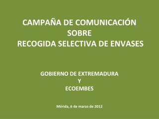 CAMPA�A DE COMUNICACI�N  SOBRE RECOGIDA SELECTIVA DE ENVASES GOBIERNO  DE EXTREMADURA Y ECOEMBES