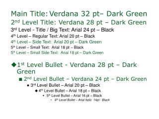 Main Title: Verdana 32 pt– Dark Green 2 nd  Level Title: Verdana 28 pt – Dark Green