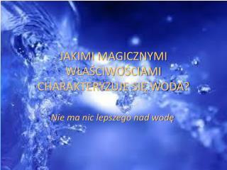 JAKIMI MAGICZNYMI WŁAŚCIWOŚCIAMI CHARAKTERYZUJE SIĘ WODA?