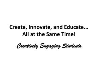 Create, Innovate, and Educate... All at the Same Time!